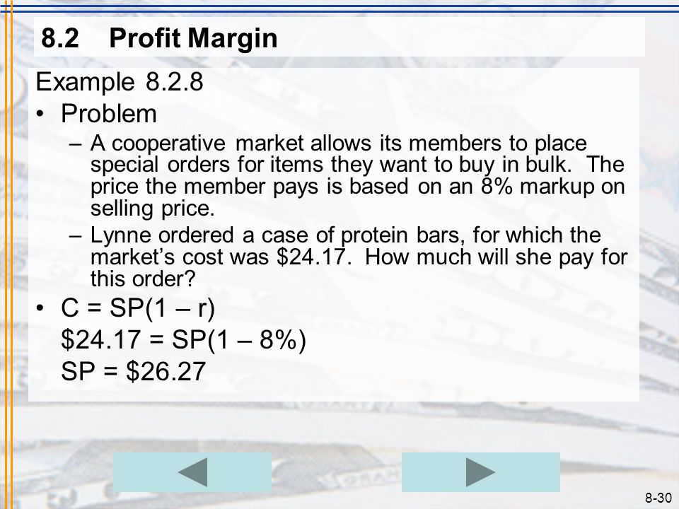 8-29 8.2Profit Margin Example 8.2.7 Problem –Determine the selling price of an item costing $45 in order to have a 35% gross profit margin. Solution –