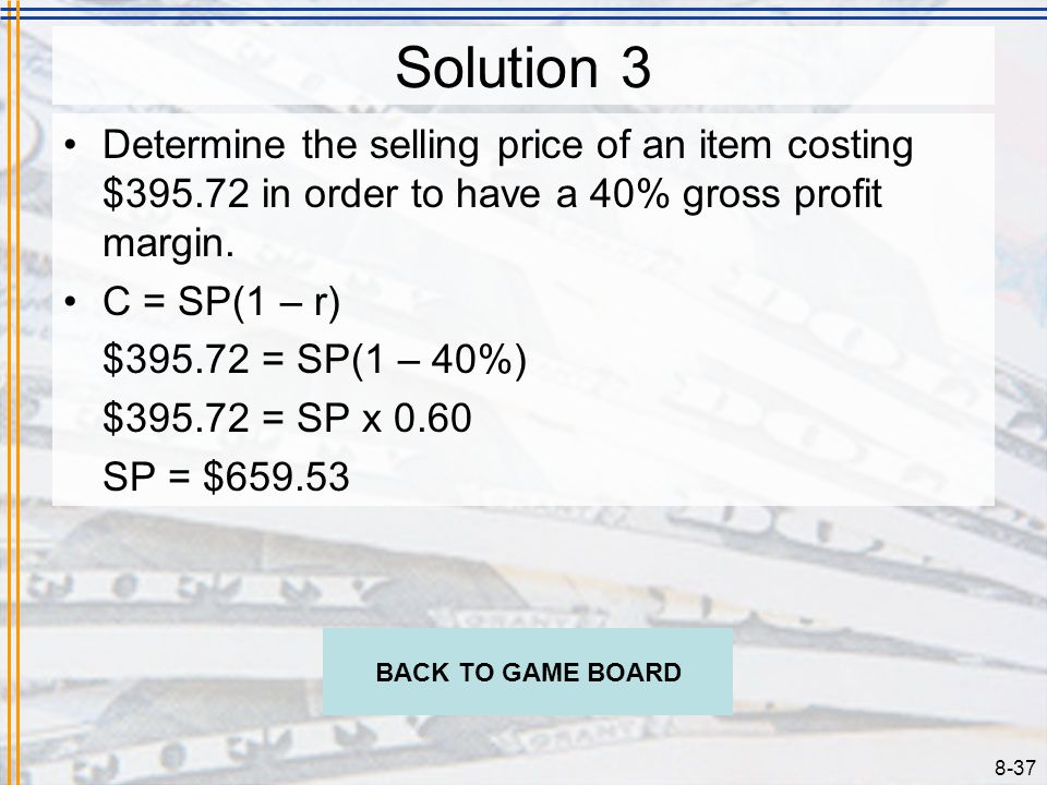 8-36 Problem 3 Determine the selling price of an item costing $395.72 in order to have a 40% gross profit margin. CHECK YOUR ANSWER