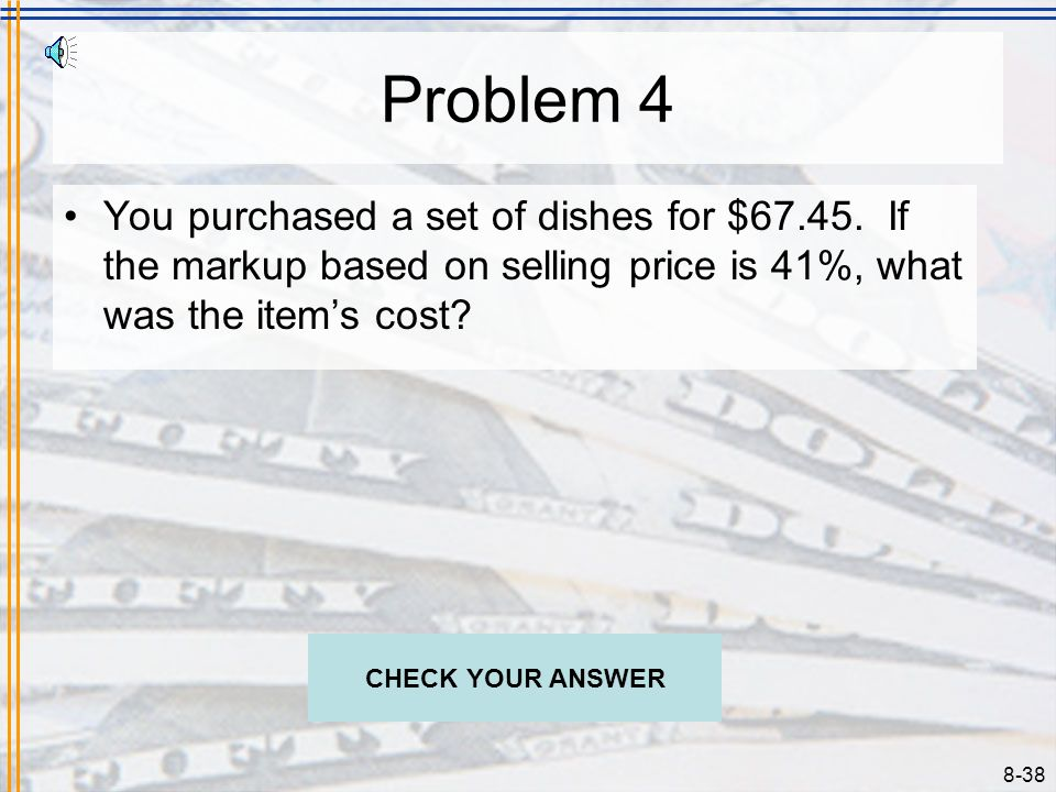 8-37 Solution 3 Determine the selling price of an item costing $395.72 in order to have a 40% gross profit margin. C = SP(1 – r) $395.72 = SP(1 – 40%)