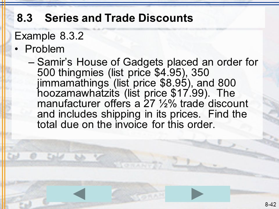 8-41 8.3Series and Trade Discounts Example 8.3.1 Problem –Ampersand Computers bought 12 computers from the manufacturer. The list price is $895.00 and