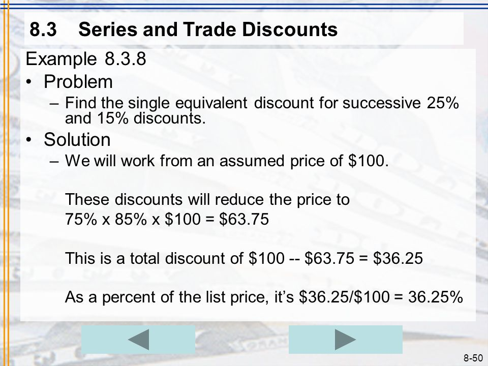 8-49 8.3Series and Trade Discounts Example 8.3.7 Problem –The list price for a herbal weight loss supplement is $39.95. The manufacturer normally offe