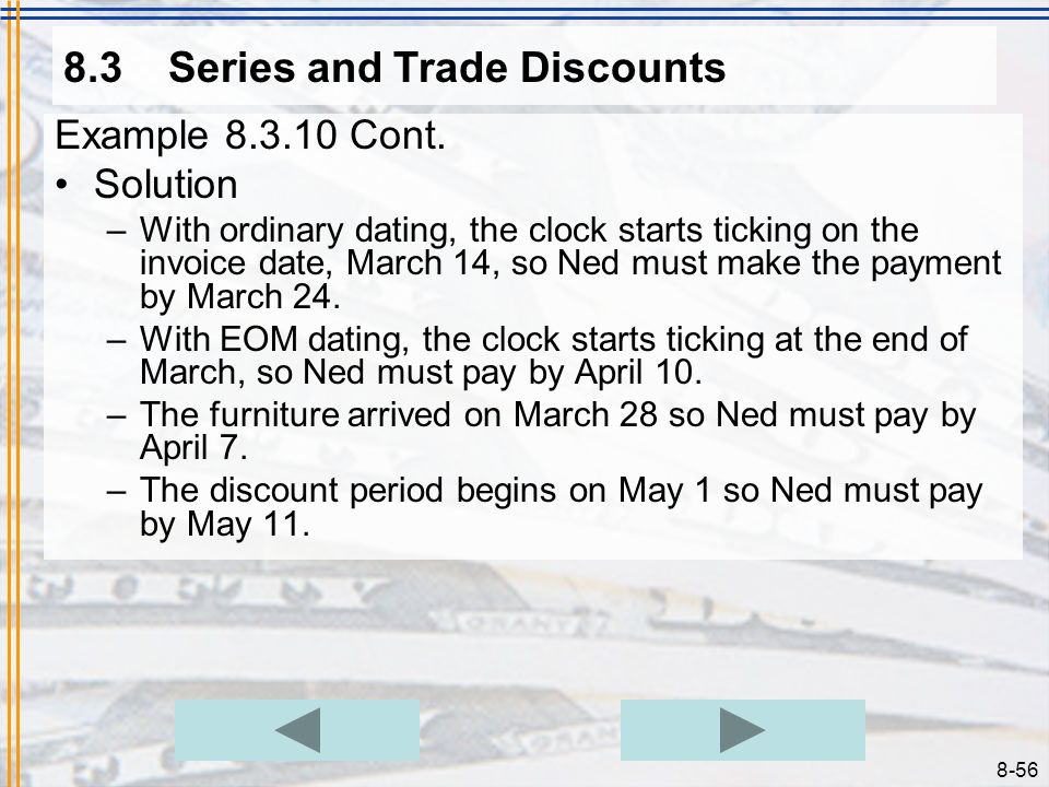 8-55 8.3Series and Trade Discounts Example 8.3.10 Problem –Neds Furniture Galaxy ordered a shipment of dining room sets. The invoice was dated March 1
