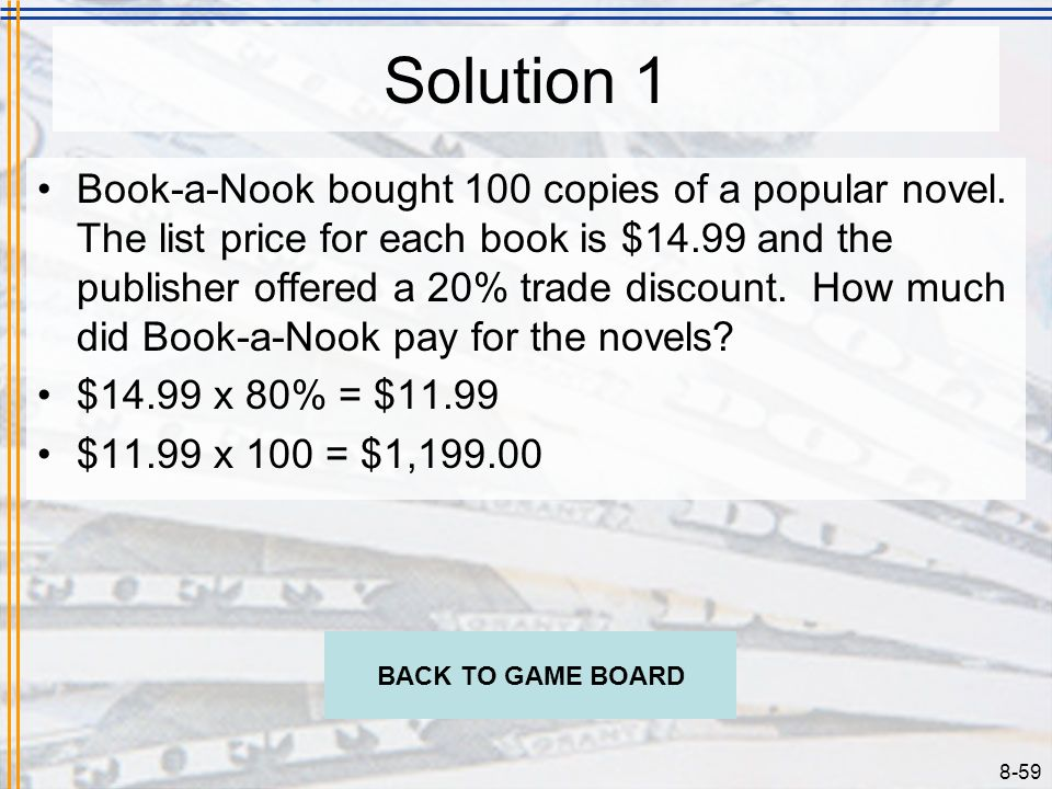 8-58 Problem 1 Book-a-Nook bought 100 copies of a popular novel. The list price for each book is $14.99 and the publisher offered a 20% trade discount
