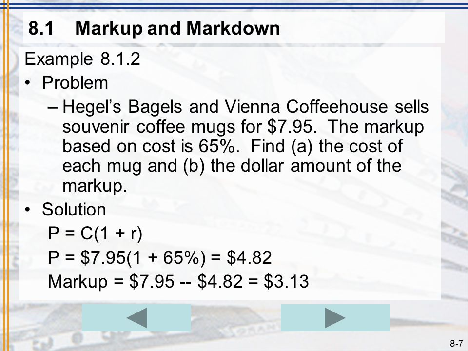 8-6 8.1Markup and Markdown Example 8.1.1 Problem –An auto mechanic charges a 40% markup based on cost for parts. What would the price be for an air fi