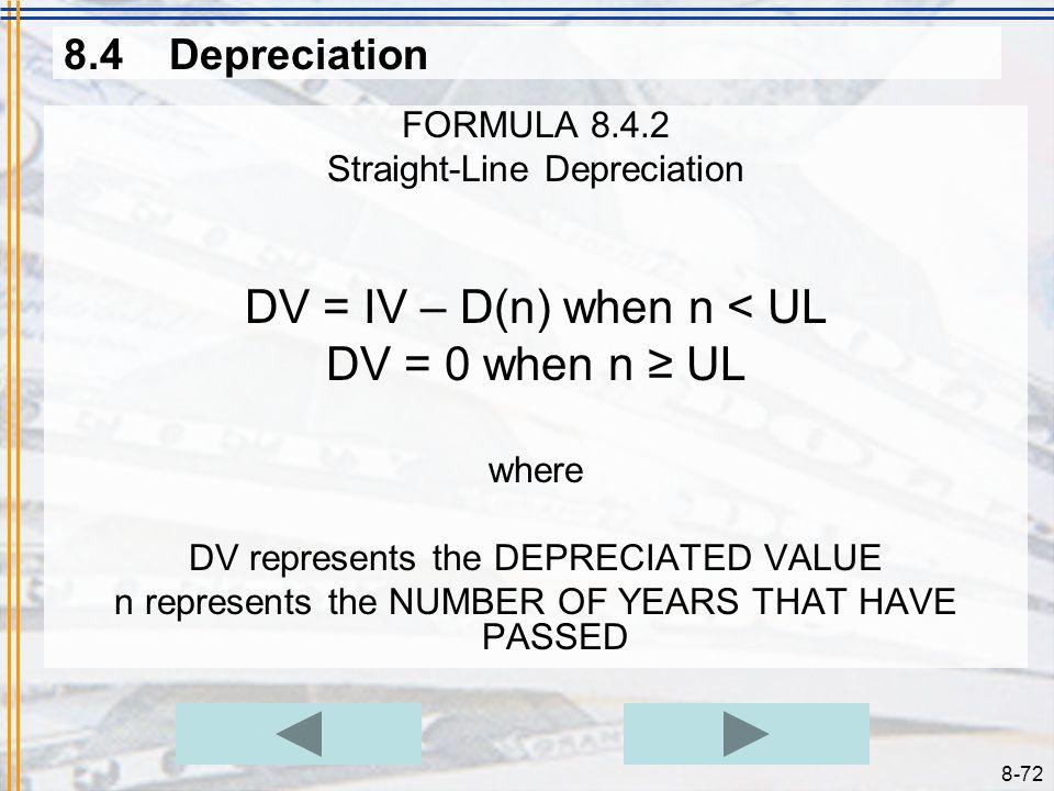 8-71 8.4Depreciation FORMULA 8.4.1 Straight-Line Depreciation Rate where D represents the ANNUAL DEPRECIATION AMOUNT IV represents the INITIAL VALUE O