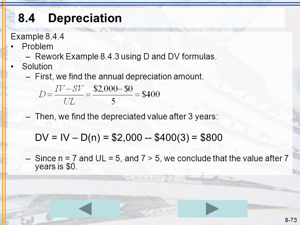 8-72 8.4Depreciation FORMULA 8.4.2 Straight-Line Depreciation DV = IV – D(n) when n < UL DV = 0 when n UL where DV represents the DEPRECIATED VALUE n