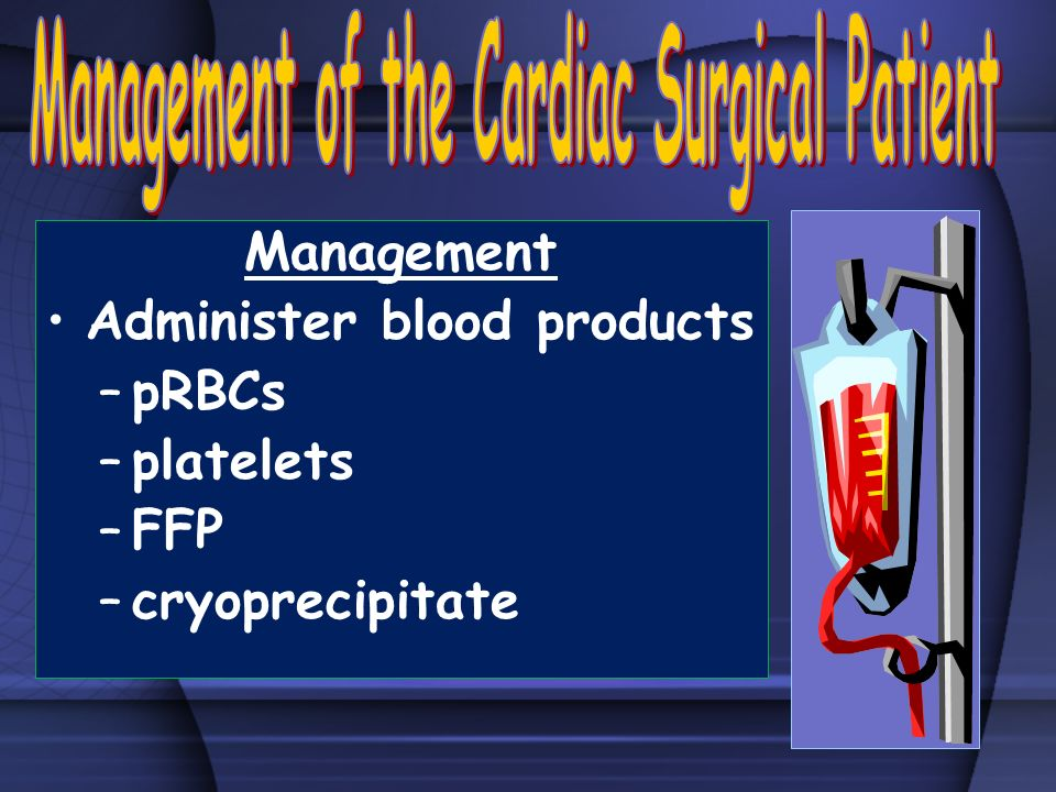 Management Administer blood products –pRBCs –platelets –FFP –cryoprecipitate