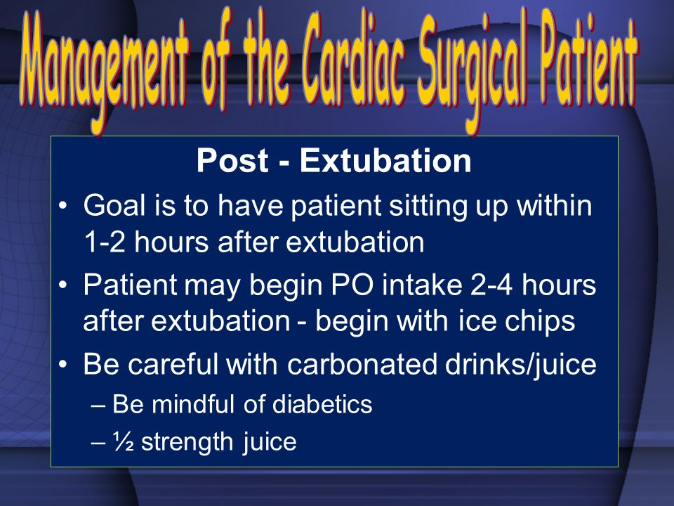 Post - Extubation Goal is to have patient sitting up within 1-2 hours after extubation Patient may begin PO intake 2-4 hours after extubation - begin