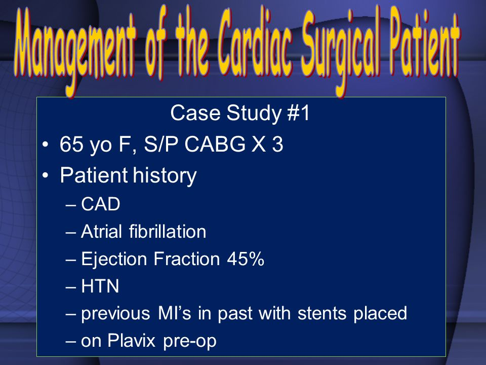 Case Study #1 65 yo F, S/P CABG X 3 Patient history –CAD –Atrial fibrillation –Ejection Fraction 45% –HTN –previous MIs in past with stents placed –on