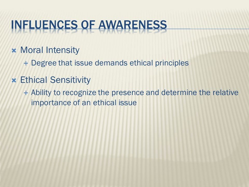 Moral Intensity Degree that issue demands ethical principles Ethical Sensitivity Ability to recognize the presence and determine the relative importan