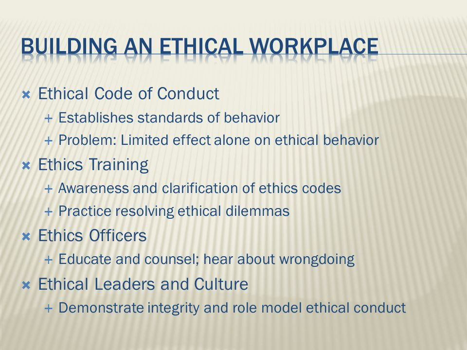 Ethical Code of Conduct Establishes standards of behavior Problem: Limited effect alone on ethical behavior Ethics Training Awareness and clarificatio