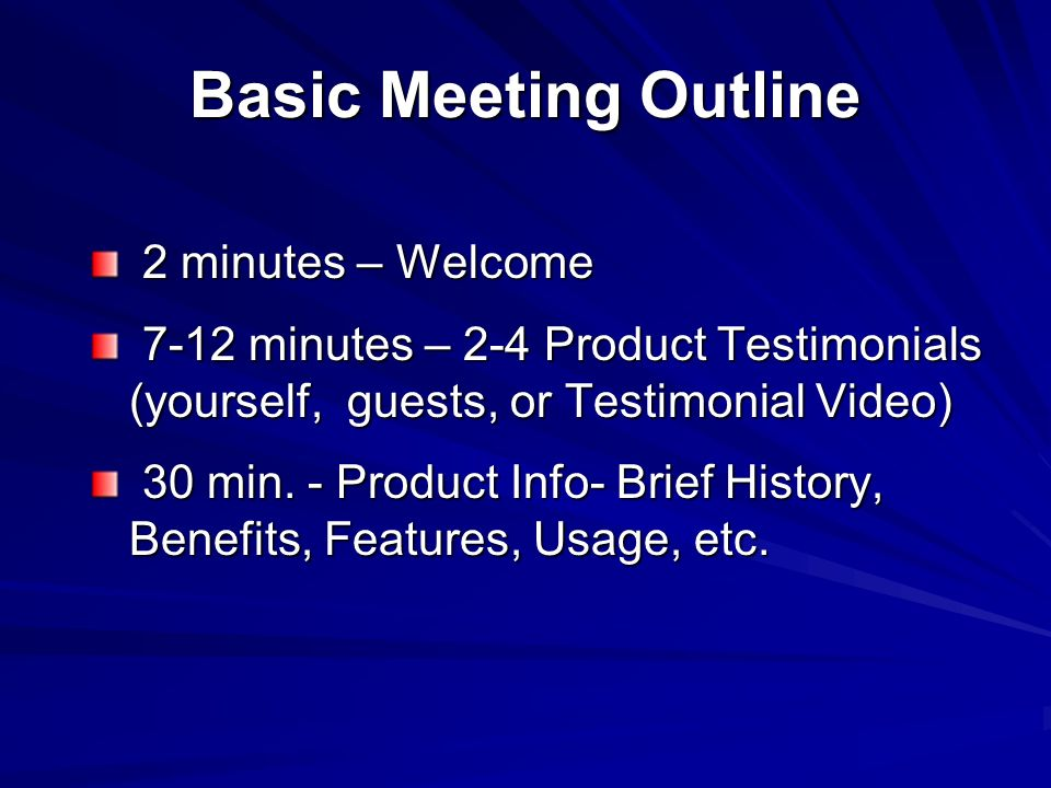 Basic Meeting Outline 2 minutes – Welcome 2 minutes – Welcome 7-12 minutes – 2-4 Product Testimonials (yourself, guests, or Testimonial Video) 7-12 minutes – 2-4 Product Testimonials (yourself, guests, or Testimonial Video) 30 min.