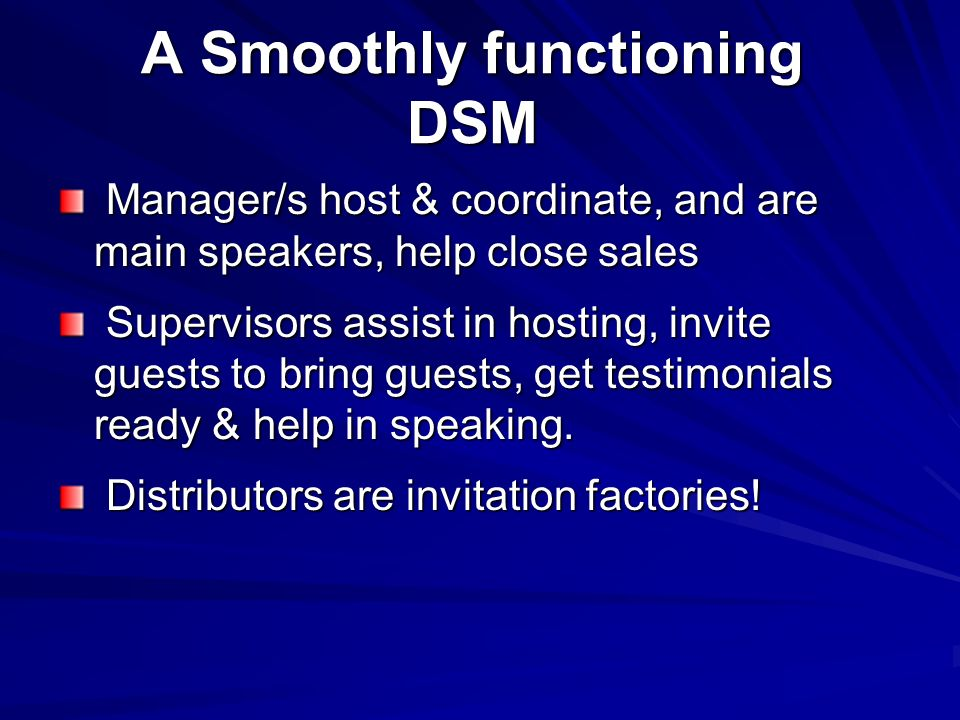 A Smoothly functioning DSM Manager/s host & coordinate, and are main speakers, help close sales Manager/s host & coordinate, and are main speakers, help close sales Supervisors assist in hosting, invite guests to bring guests, get testimonials ready & help in speaking.