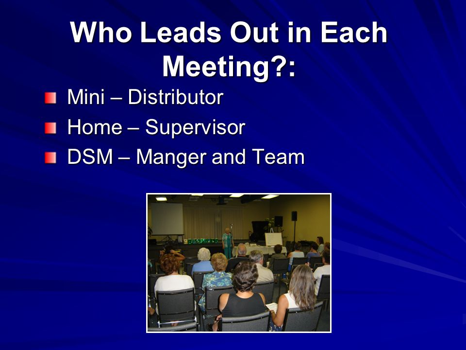 Who Leads Out in Each Meeting : Mini – Distributor Mini – Distributor Home – Supervisor Home – Supervisor DSM – Manger and Team DSM – Manger and Team