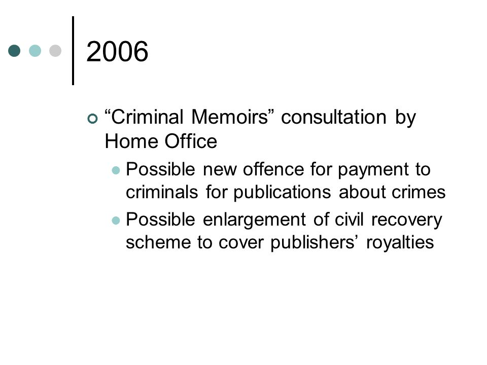 2006 Criminal Memoirs consultation by Home Office Possible new offence for payment to criminals for publications about crimes Possible enlargement of civil recovery scheme to cover publishers royalties