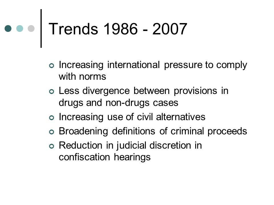 Trends 1986 - 2007 Increasing international pressure to comply with norms Less divergence between provisions in drugs and non-drugs cases Increasing use of civil alternatives Broadening definitions of criminal proceeds Reduction in judicial discretion in confiscation hearings