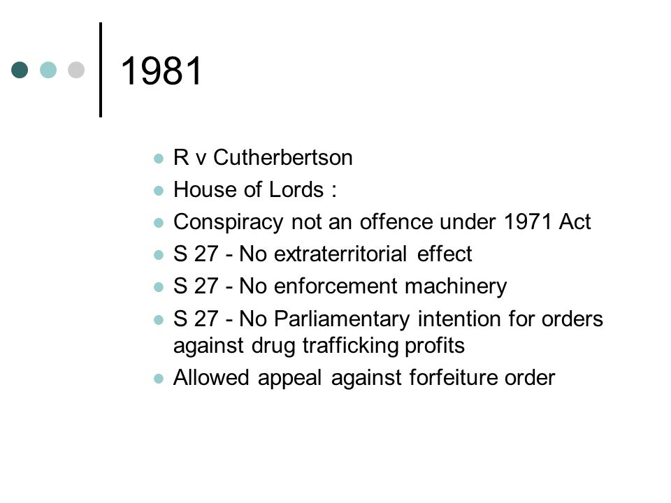 1981 R v Cutherbertson House of Lords : Conspiracy not an offence under 1971 Act S 27 - No extraterritorial effect S 27 - No enforcement machinery S 27 - No Parliamentary intention for orders against drug trafficking profits Allowed appeal against forfeiture order