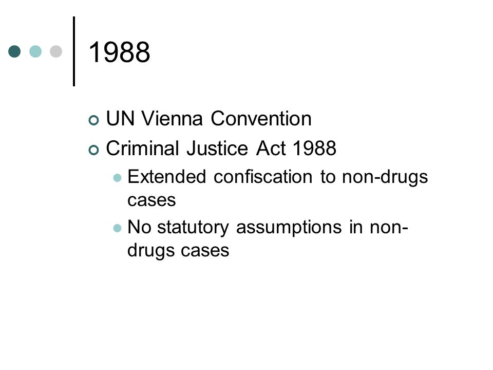 1988 UN Vienna Convention Criminal Justice Act 1988 Extended confiscation to non-drugs cases No statutory assumptions in non- drugs cases