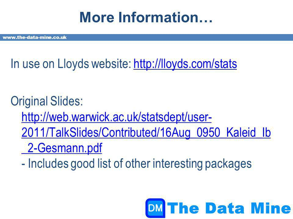 www.the-data-mine.co.uk More Information… In use on Lloyds website: http://lloyds.com/statshttp://lloyds.com/stats Original Slides: http://web.warwick.ac.uk/statsdept/user- 2011/TalkSlides/Contributed/16Aug_0950_Kaleid_Ib _2-Gesmann.pdf - Includes good list of other interesting packages http://web.warwick.ac.uk/statsdept/user- 2011/TalkSlides/Contributed/16Aug_0950_Kaleid_Ib _2-Gesmann.pdf