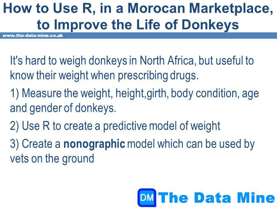 www.the-data-mine.co.uk How to Use R, in a Morocan Marketplace, to Improve the Life of Donkeys It s hard to weigh donkeys in North Africa, but useful to know their weight when prescribing drugs.