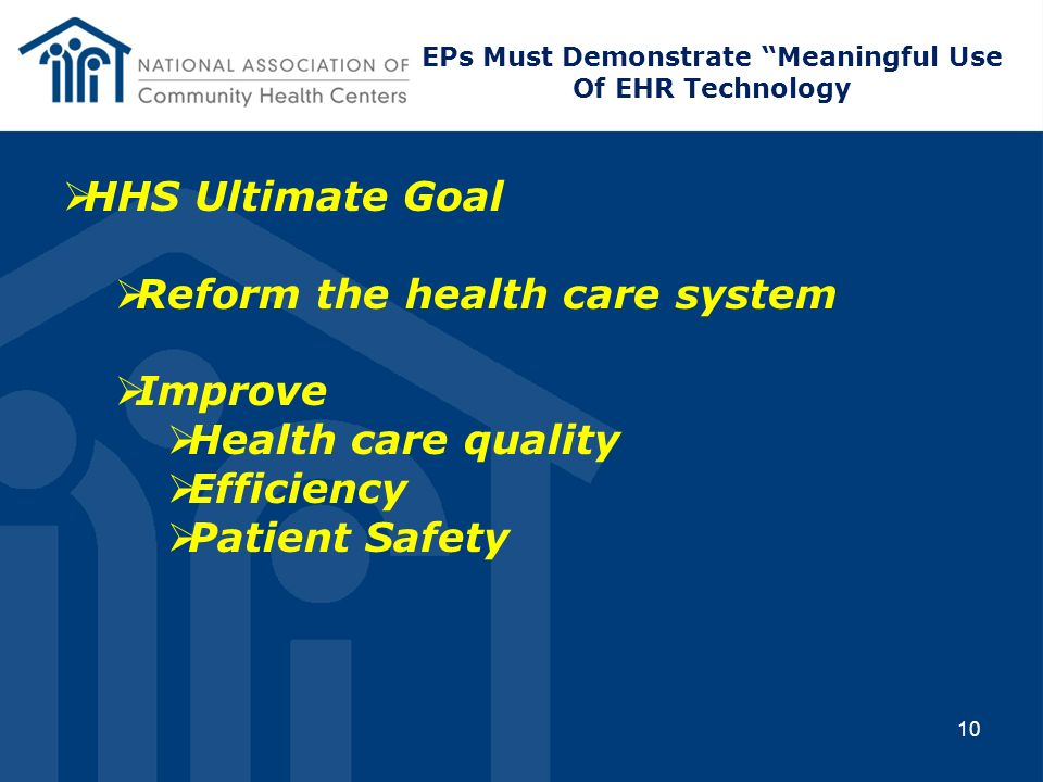 10 HHS Ultimate Goal Reform the health care system Improve Health care quality Efficiency Patient Safety EPs Must Demonstrate Meaningful Use Of EHR Te