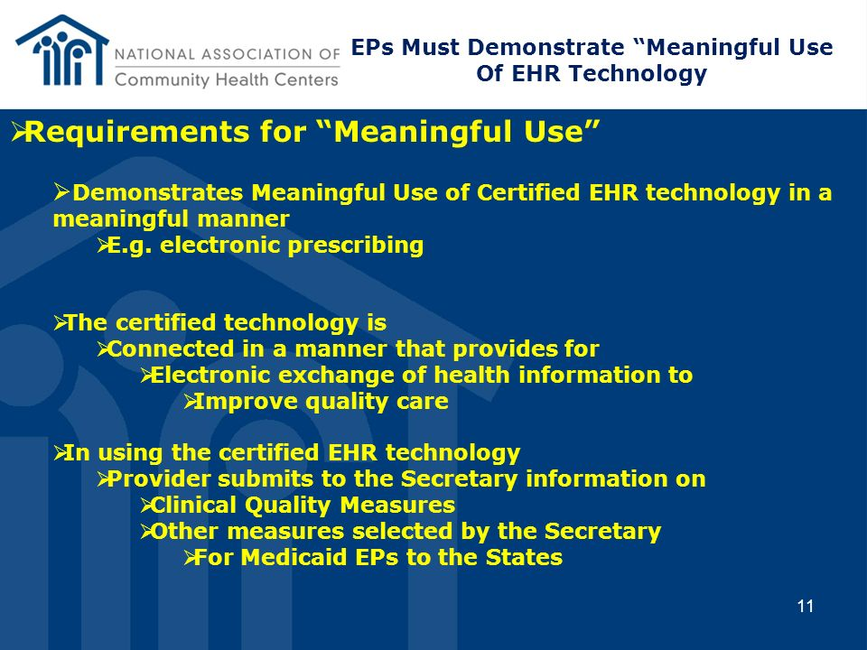 11 Requirements for Meaningful Use Demonstrates Meaningful Use of Certified EHR technology in a meaningful manner E.g. electronic prescribing The cert