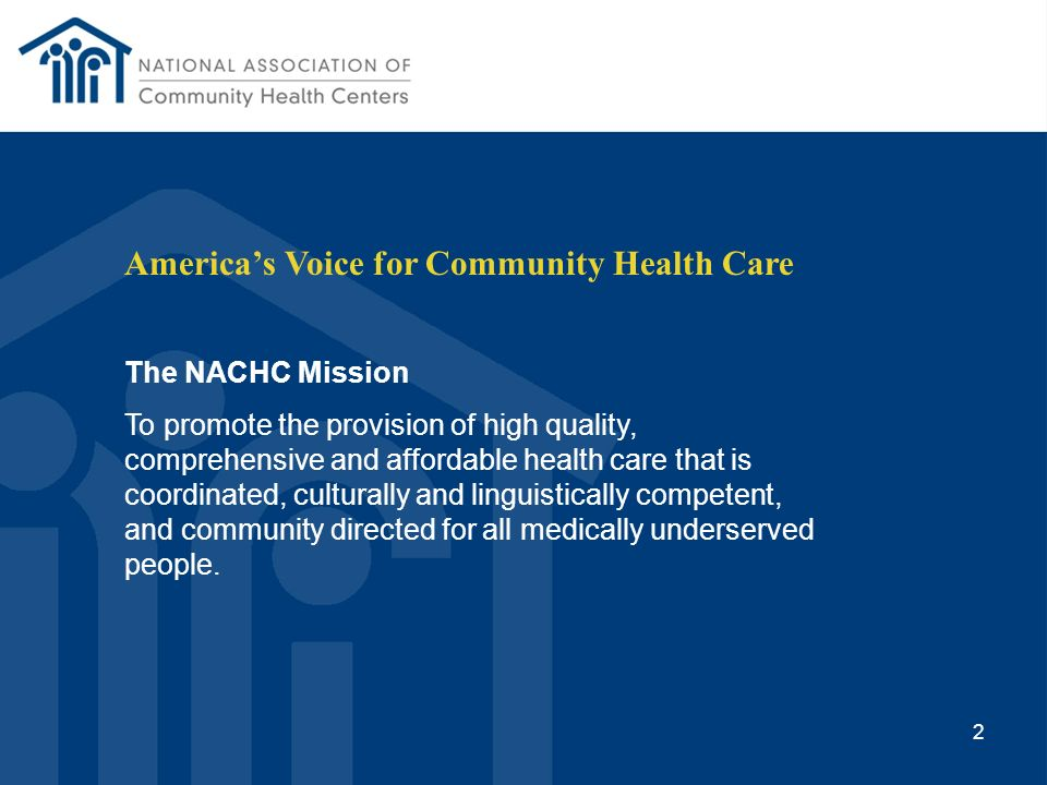 Americas Voice for Community Health Care The NACHC Mission To promote the provision of high quality, comprehensive and affordable health care that is