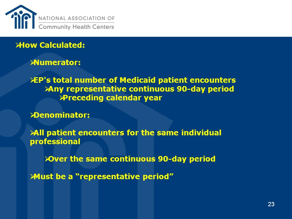 23 How Calculated: Numerator: EP's total number of Medicaid patient encounters Any representative continuous 90-day period Preceding calendar year Den