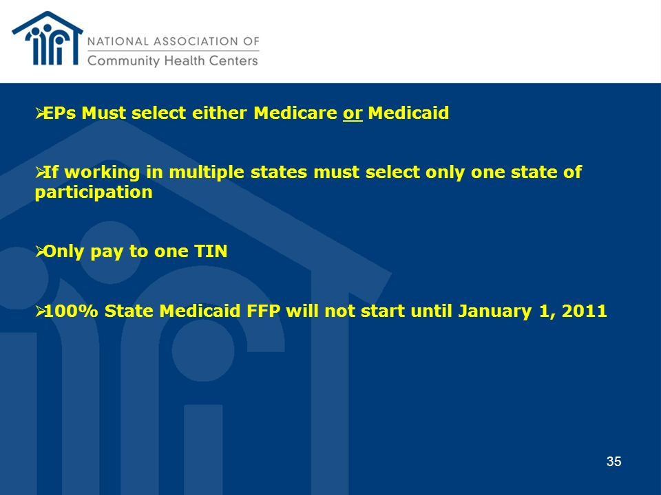 35 EPs Must select either Medicare or Medicaid If working in multiple states must select only one state of participation Only pay to one TIN 100% Stat