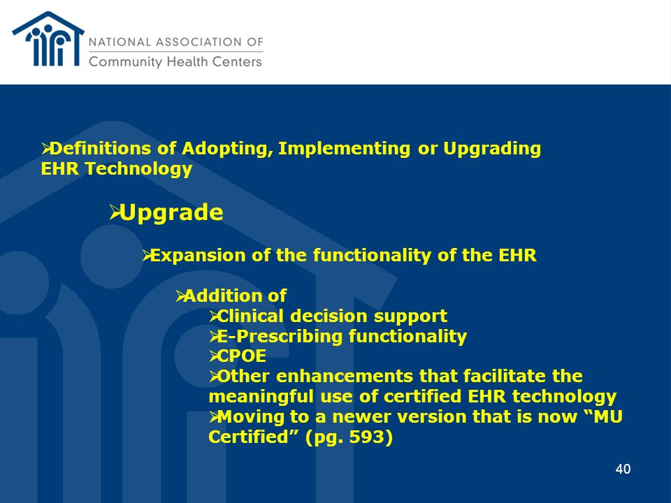 40 Definitions of Adopting, Implementing or Upgrading EHR Technology Upgrade Expansion of the functionality of the EHR Addition of Clinical decision s