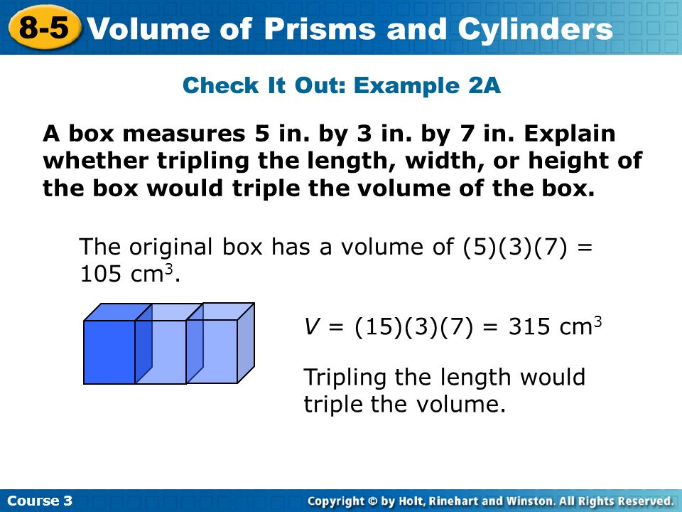 A box measures 5 in. by 3 in. by 7 in. Explain whether tripling the length, width, or height of the box would triple the volume of the box. Check It O