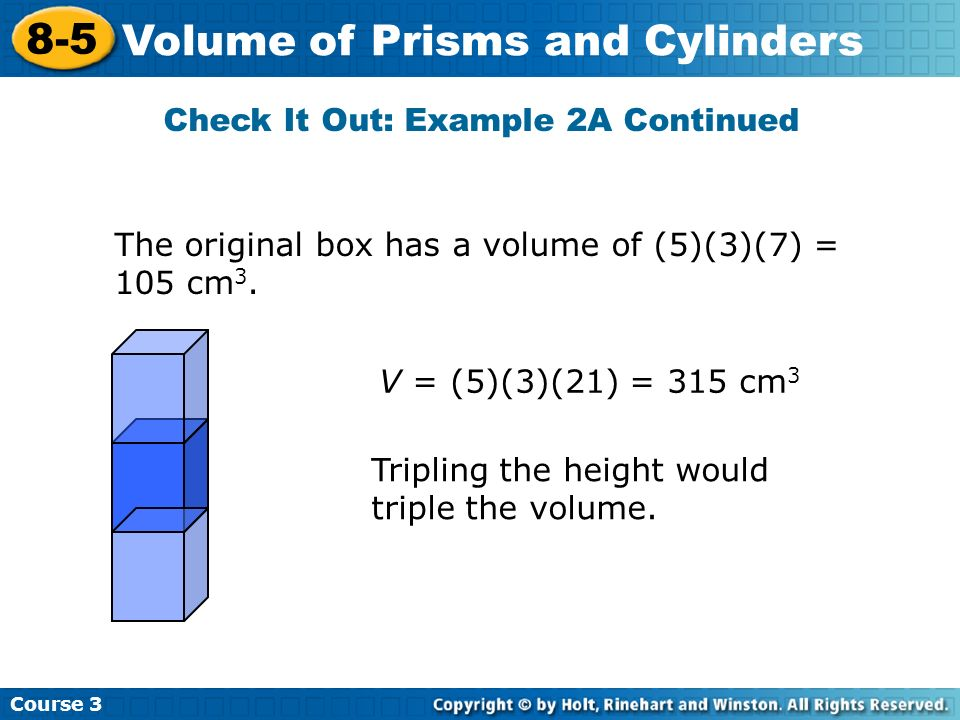 Course 3 8-5 Volume of Prisms and Cylinders Check It Out: Example 2A Continued The original box has a volume of (5)(3)(7) = 105 cm 3. Tripling the hei