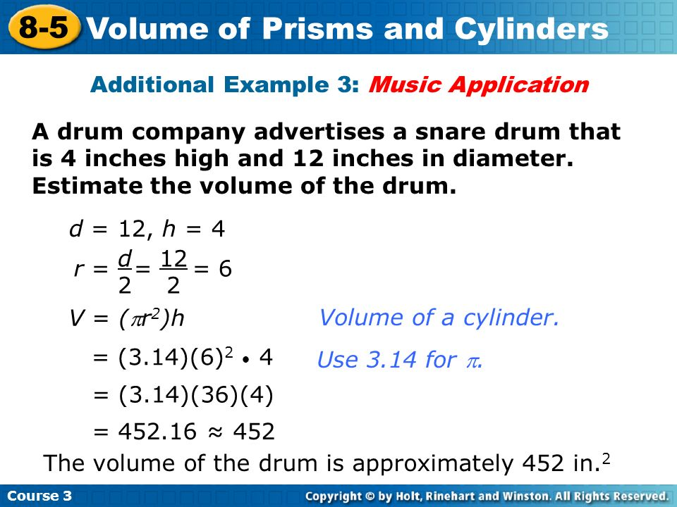 A drum company advertises a snare drum that is 4 inches high and 12 inches in diameter. Estimate the volume of the drum. Additional Example 3: Music A