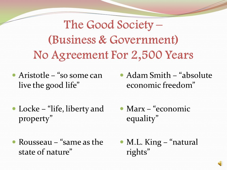The Good Society – (Business & Government) No Agreement For 2,500 Years Aristotle – so some can live the good life Locke – life, liberty and property Rousseau – same as the state of nature Adam Smith – absolute economic freedom Marx – economic equality M.L.