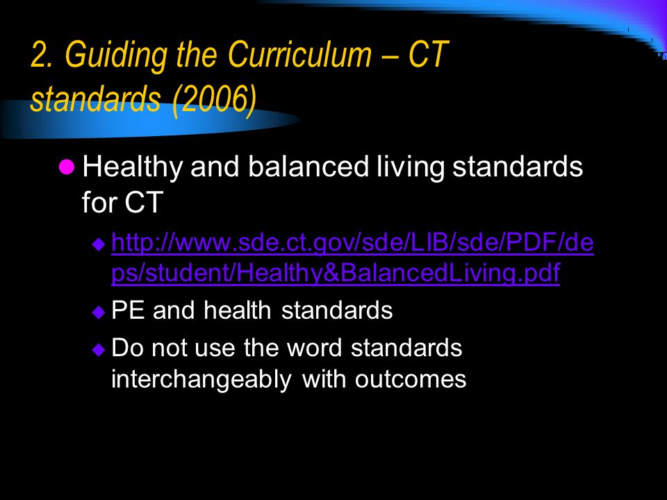 2. Guiding the Curriculum – CT standards (2006) Healthy and balanced living standards for CT http://www.sde.ct.gov/sde/LIB/sde/PDF/de ps/student/Healt