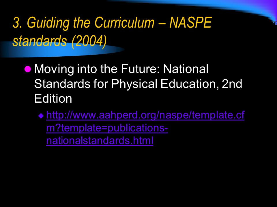 3. Guiding the Curriculum – NASPE standards (2004) Moving into the Future: National Standards for Physical Education, 2nd Edition http://www.aahperd.o