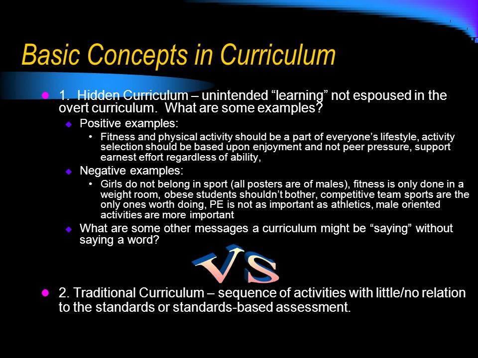 Basic Concepts in Curriculum 1. Hidden Curriculum – unintended learning not espoused in the overt curriculum. What are some examples? Positive example