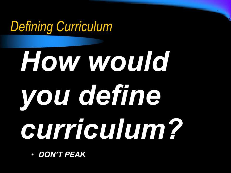 Defining Curriculum How would you define curriculum? DONT PEAKDONT PEAK