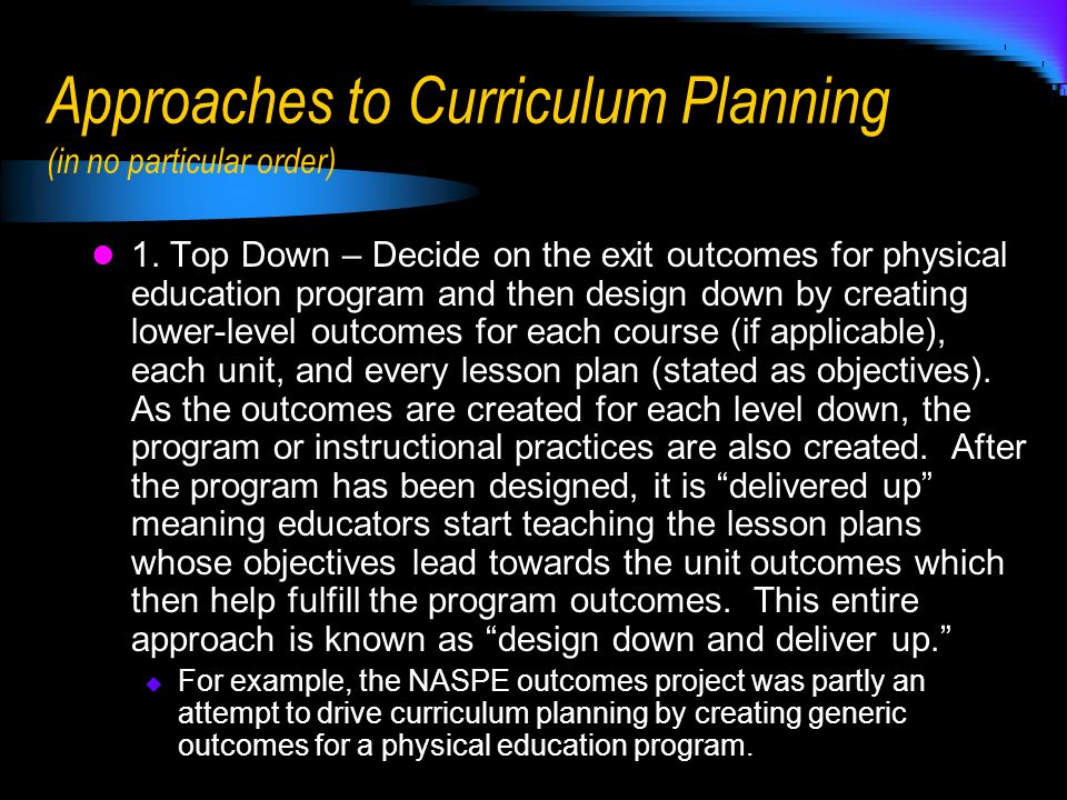 Approaches to Curriculum Planning (in no particular order) 1. Top Down – Decide on the exit outcomes for physical education program and then design do