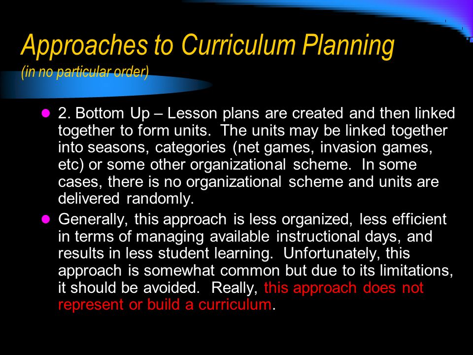 Approaches to Curriculum Planning (in no particular order) 2. Bottom Up – Lesson plans are created and then linked together to form units. The units m