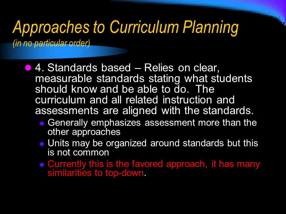 Approaches to Curriculum Planning (in no particular order) 4. Standards based – Relies on clear, measurable standards stating what students should kno