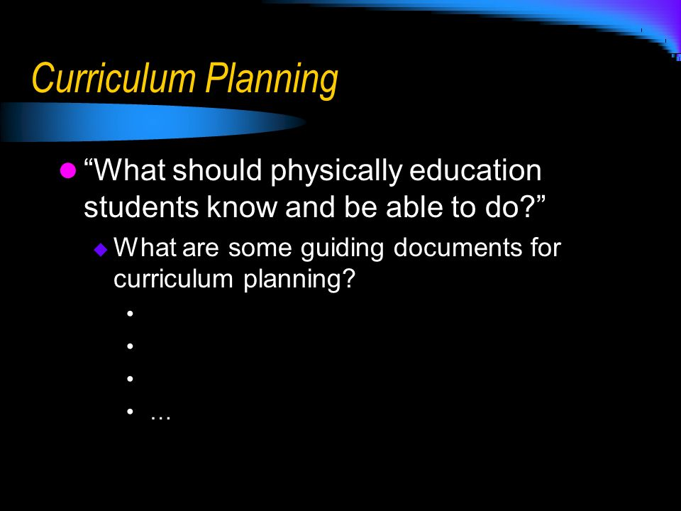 Curriculum Planning What should physically education students know and be able to do? What are some guiding documents for curriculum planning? …