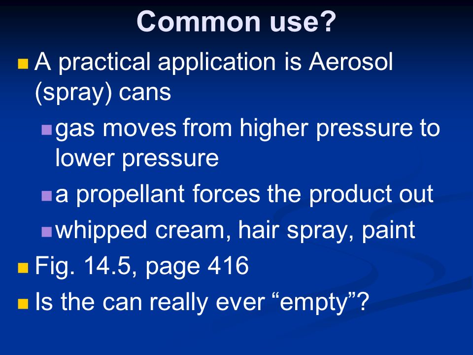 Common use? A practical application is Aerosol (spray) cans gas moves from higher pressure to lower pressure a propellant forces the product out whipp