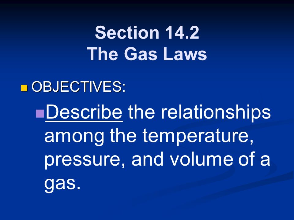 Section 14.2 The Gas Laws OBJECTIVES: OBJECTIVES: Describe the relationships among the temperature, pressure, and volume of a gas.