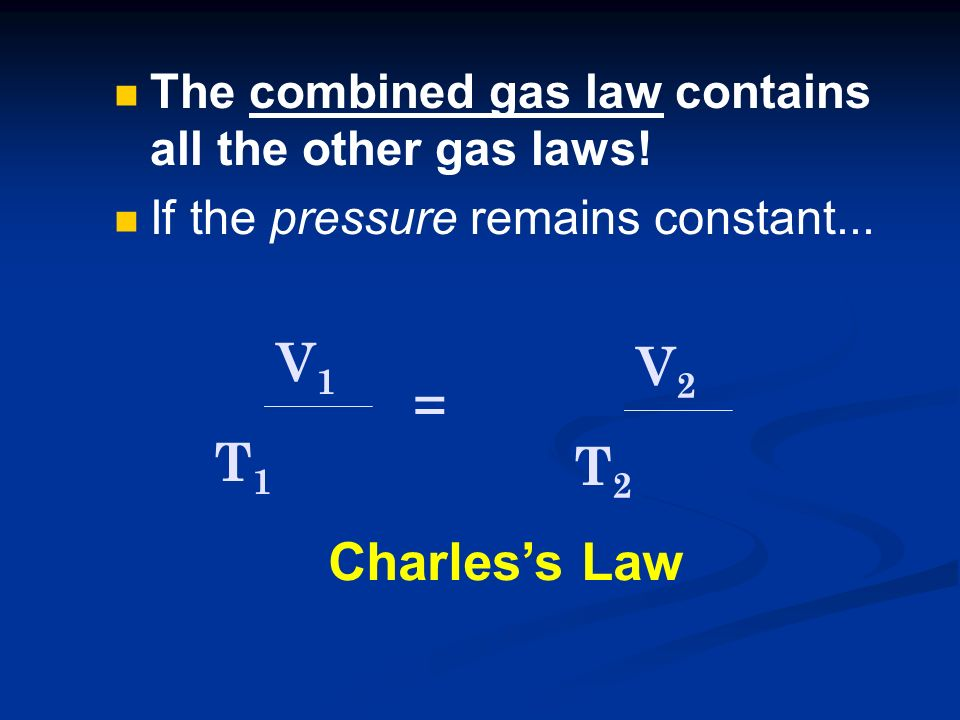 The combined gas law contains all the other gas laws! If the pressure remains constant... P1P1 V1V1 T1T1 x = P2P2 V2V2 T2T2 x Charless Law
