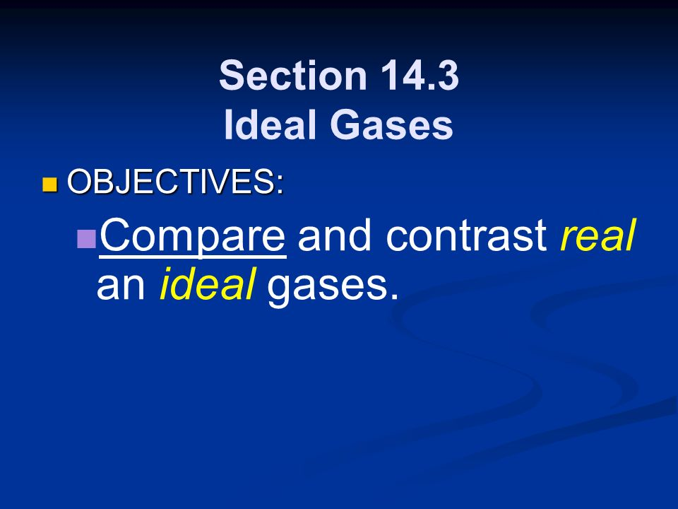 Section 14.3 Ideal Gases OBJECTIVES: OBJECTIVES: Compare and contrast real an ideal gases.