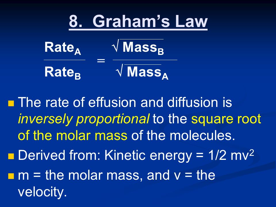8. Grahams Law The rate of effusion and diffusion is inversely proportional to the square root of the molar mass of the molecules. Derived from: Kinet
