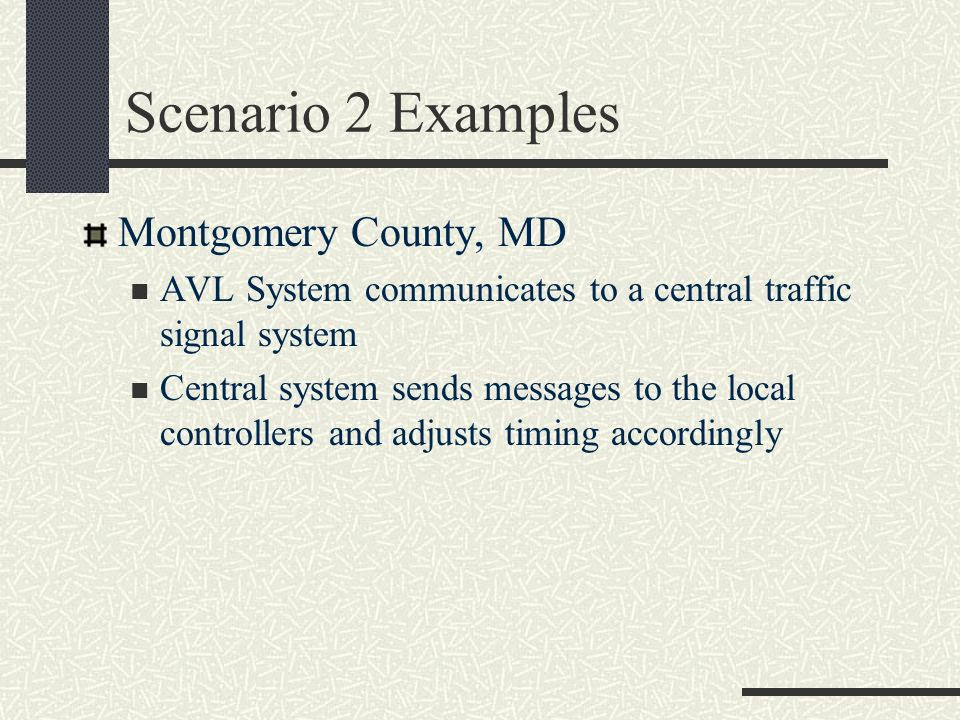Scenario 2 Examples Montgomery County, MD AVL System communicates to a central traffic signal system Central system sends messages to the local contro