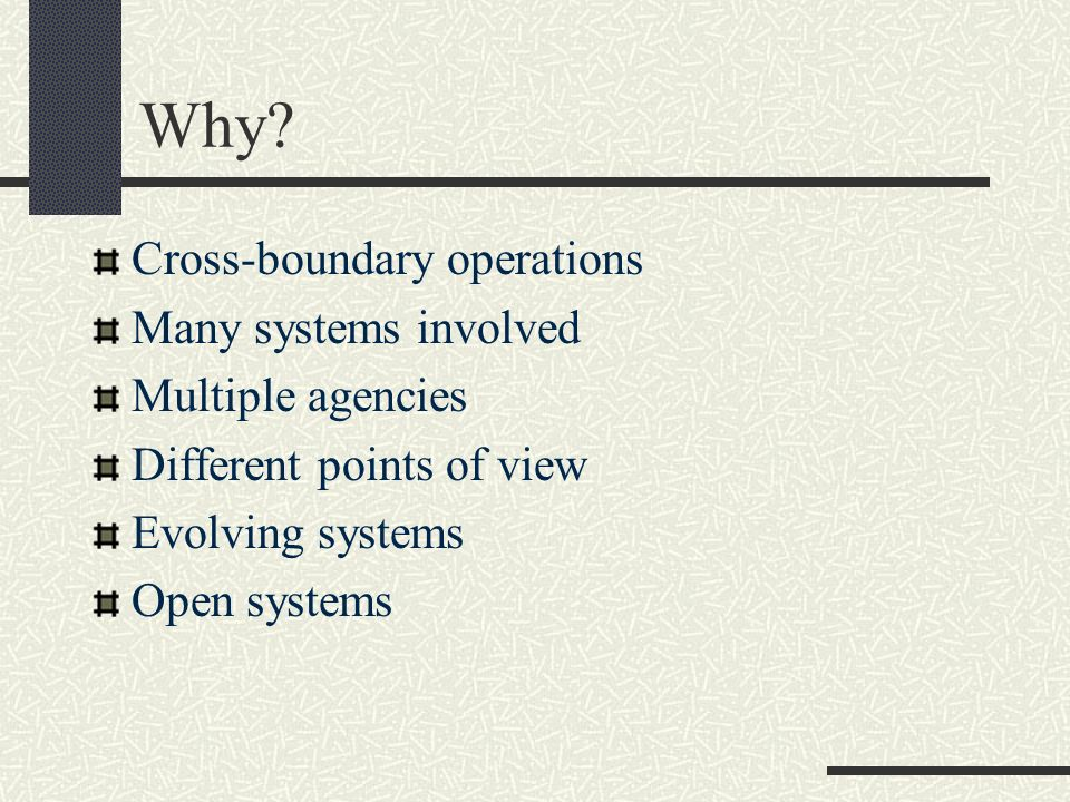 Why? Cross-boundary operations Many systems involved Multiple agencies Different points of view Evolving systems Open systems