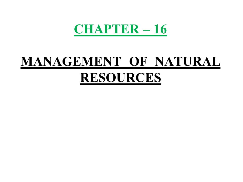 CHAPTER – 16 MANAGEMENT OF NATURAL RESOURCES